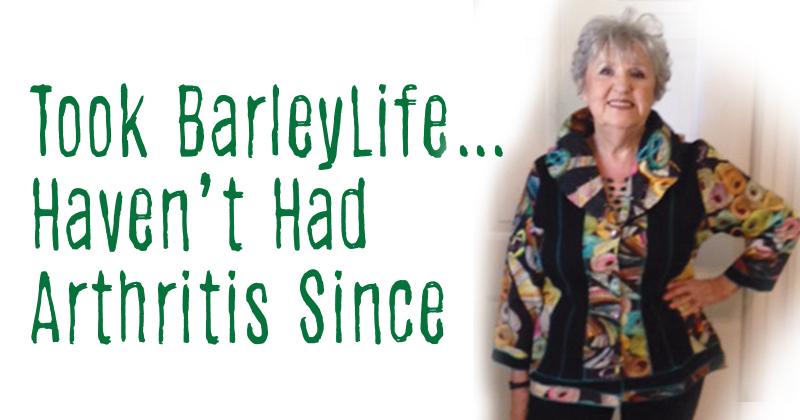 Took BarleyLife …  Haven't Had Arthritis Since